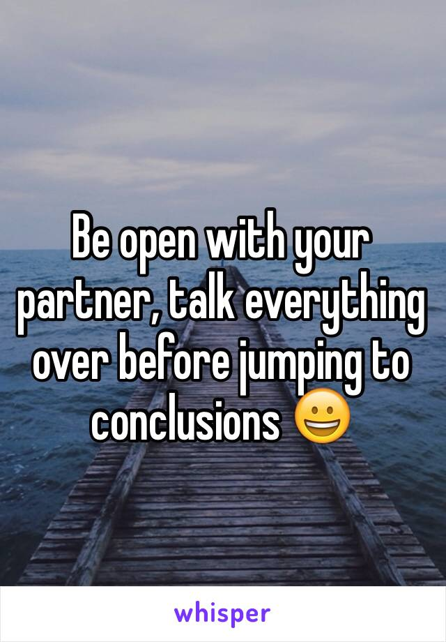 Be open with your partner, talk everything over before jumping to conclusions 😀