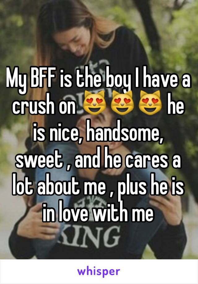 My BFF is the boy I have a crush on 😻😻😻 he is nice, handsome, sweet , and he cares a lot about me , plus he is in love with me