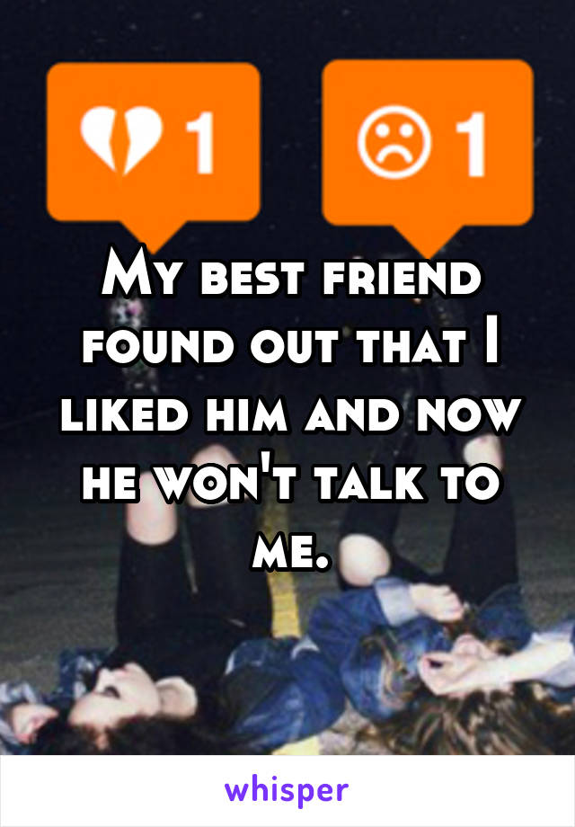 My best friend found out that I liked him and now he won't talk to me.