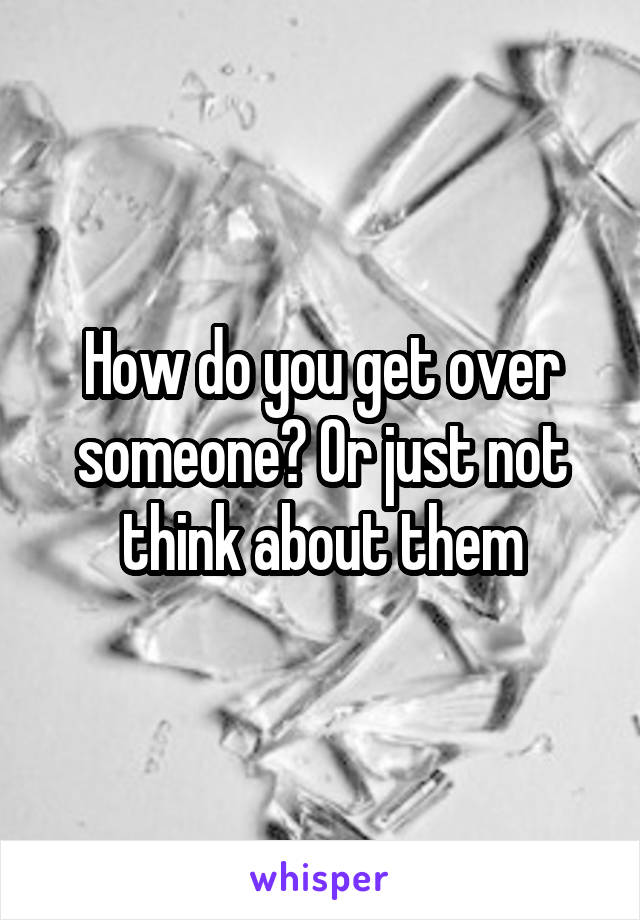 How do you get over someone? Or just not think about them