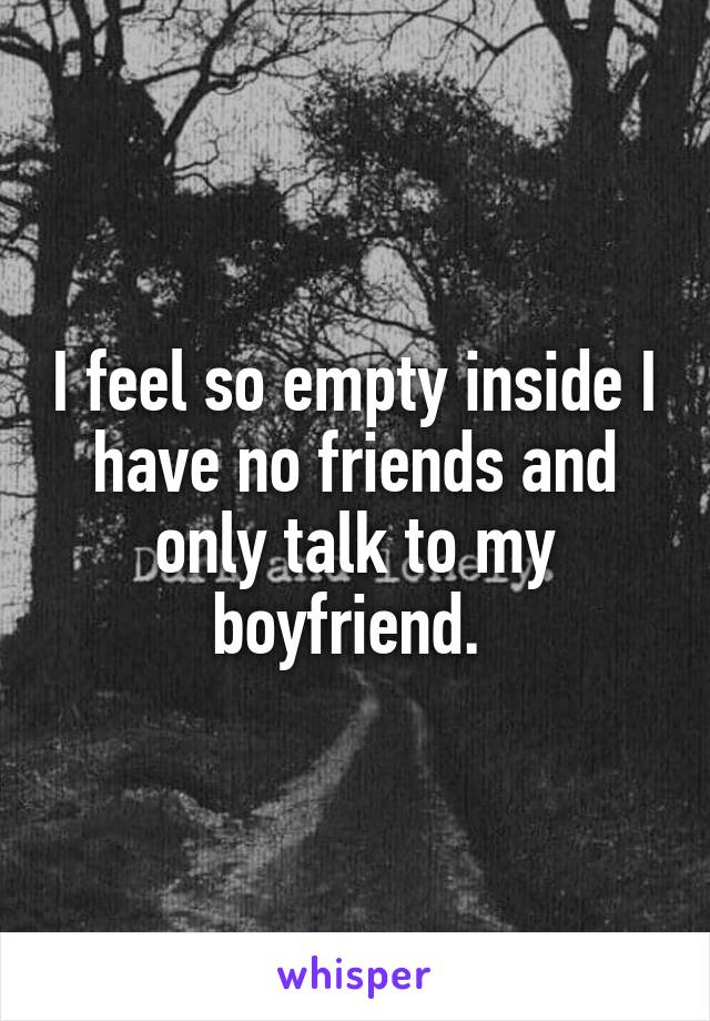 I feel so empty inside I have no friends and only talk to my boyfriend.