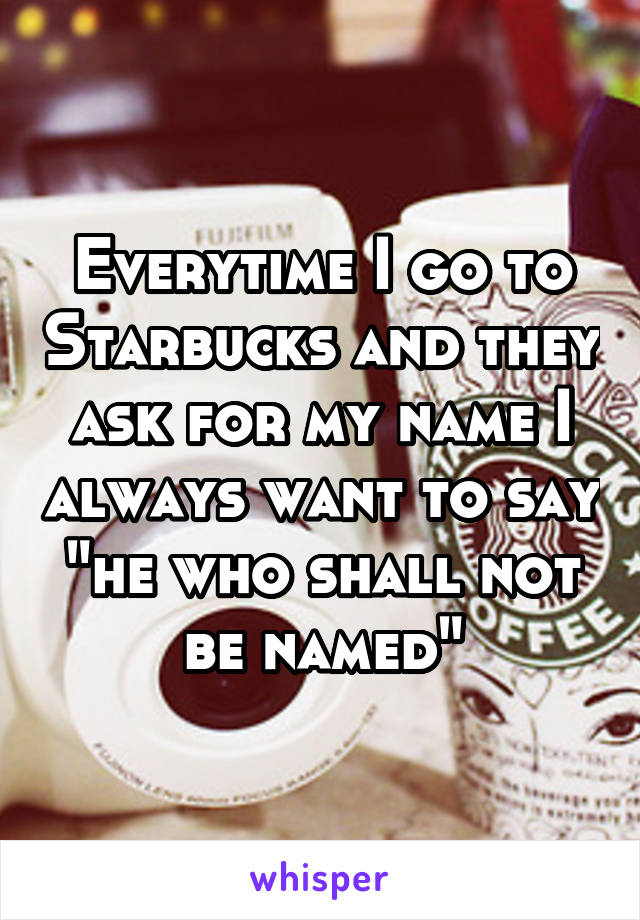 "Everytime I go to Starbucks and they ask for my name I always want to say ""he who shall not be named"""