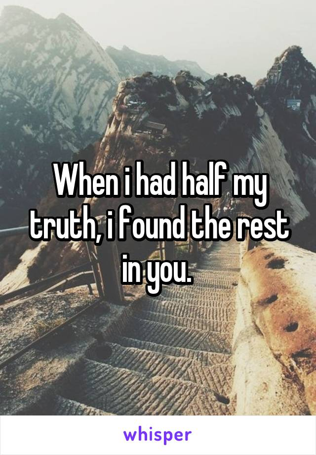 When i had half my truth, i found the rest in you.
