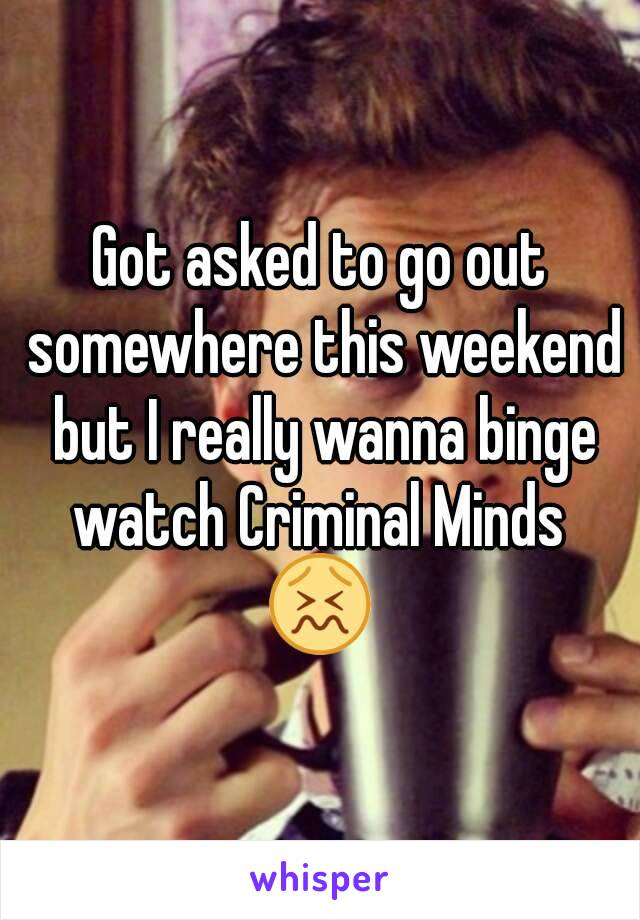 Got asked to go out somewhere this weekend but I really wanna binge watch Criminal Minds  😖
