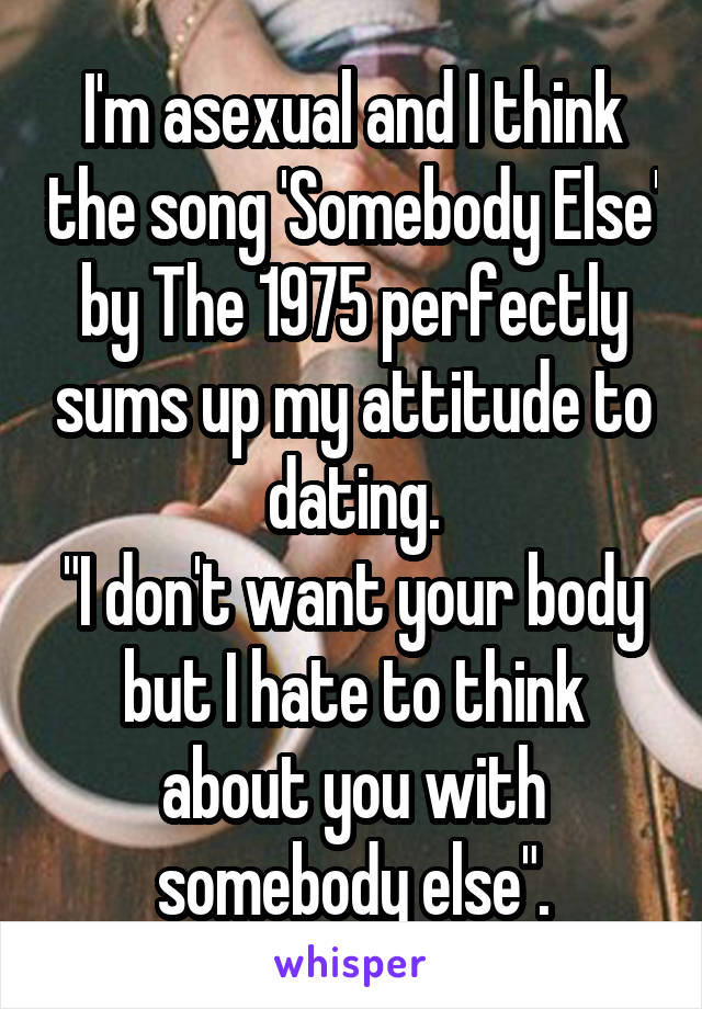 """I'm asexual and I think the song 'Somebody Else' by The 1975 perfectly sums up my attitude to dating. """"I don't want your body but I hate to think about you with somebody else""""."""