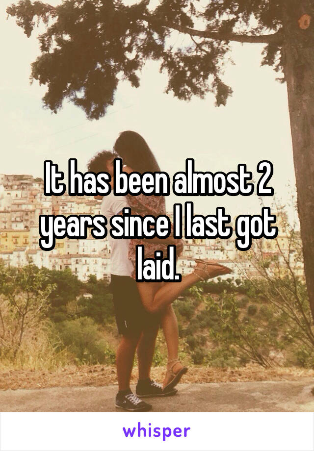 It has been almost 2 years since I last got laid.