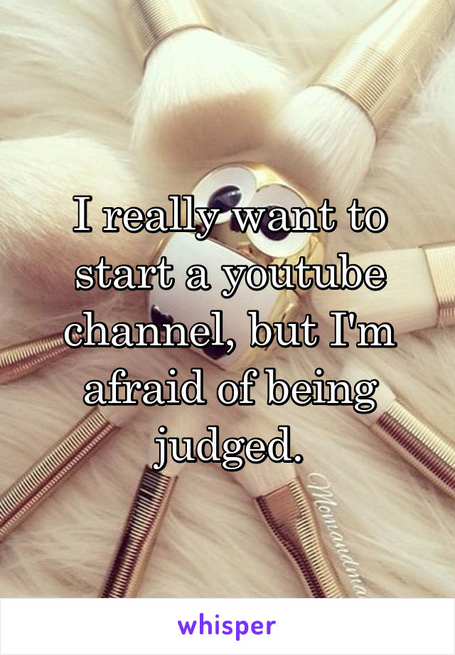 I really want to start a youtube channel, but I'm afraid of being judged.
