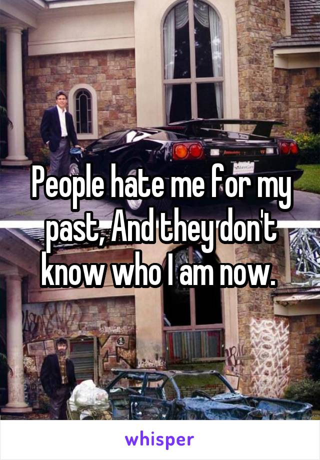 People hate me for my past, And they don't know who I am now.