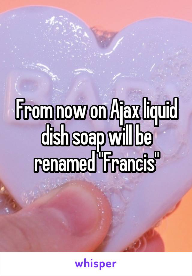 "From now on Ajax liquid dish soap will be renamed ""Francis"""