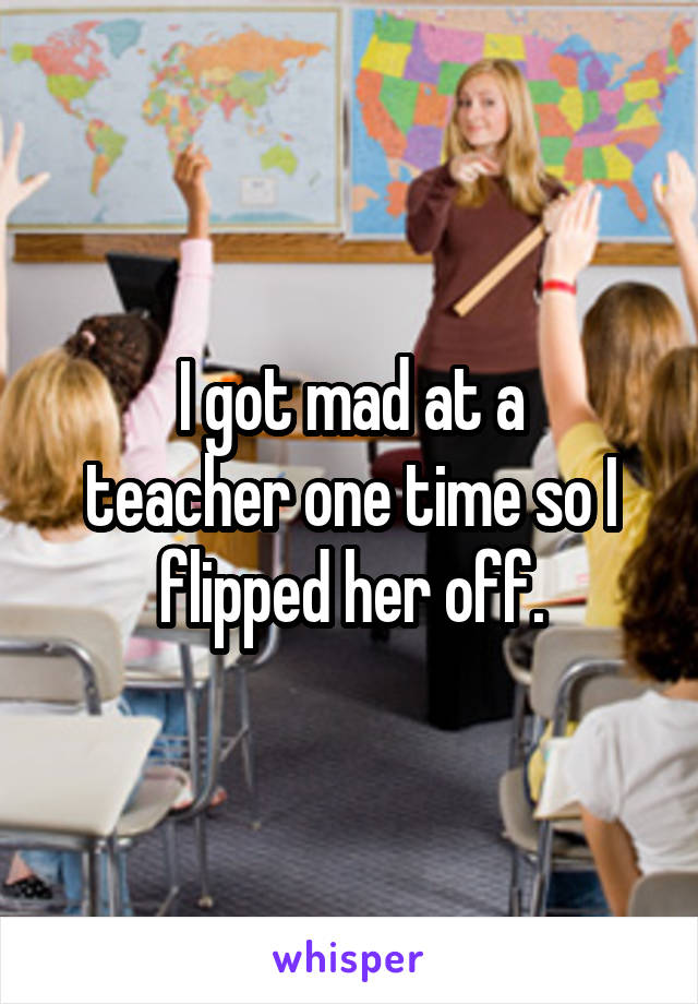 I got mad at a teacher one time so I flipped her off.