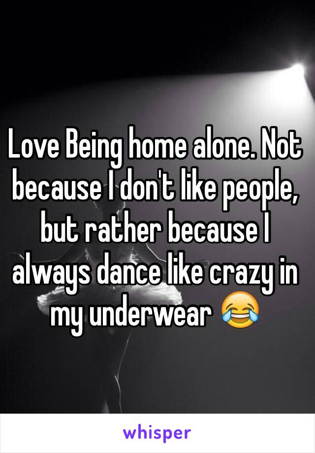 Love Being home alone. Not because I don't like people, but rather because I always dance like crazy in my underwear 😂