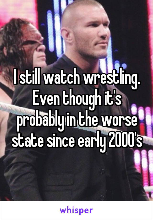 I still watch wrestling. Even though it's probably in the worse state since early 2000's
