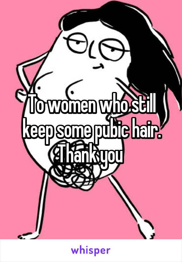 To women who still keep some pubic hair. Thank you
