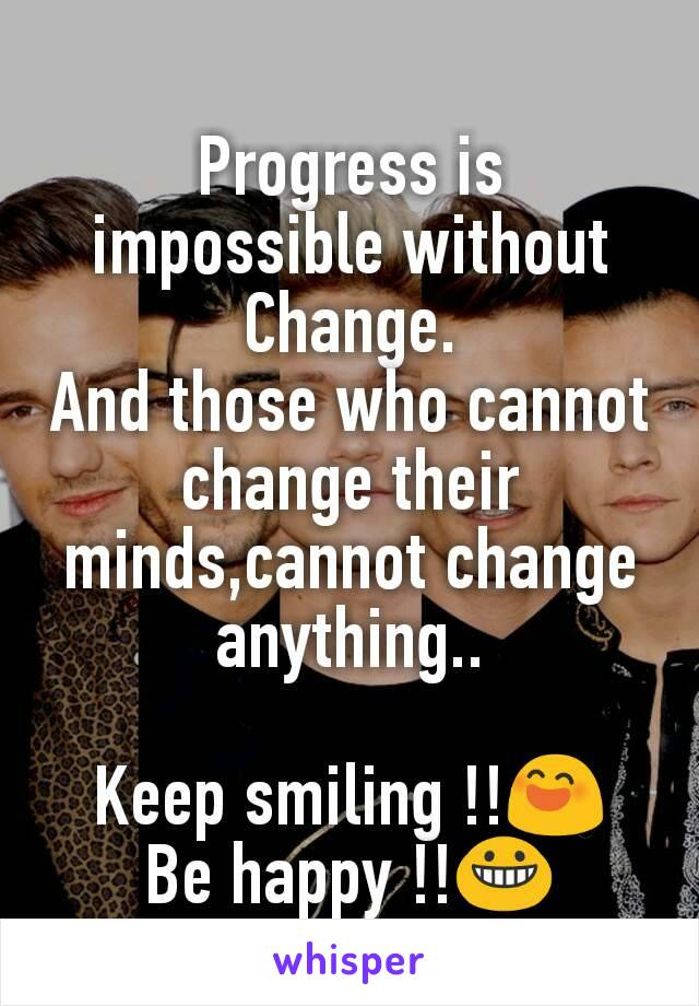 Progress is impossible without Change. And those who cannot change their minds,cannot change anything..  Keep smiling !!😄 Be happy !!😀