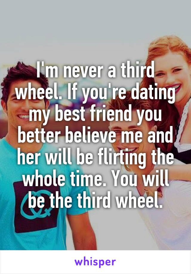 I'm never a third wheel. If you're dating my best friend you better believe me and her will be flirting the whole time. You will be the third wheel.