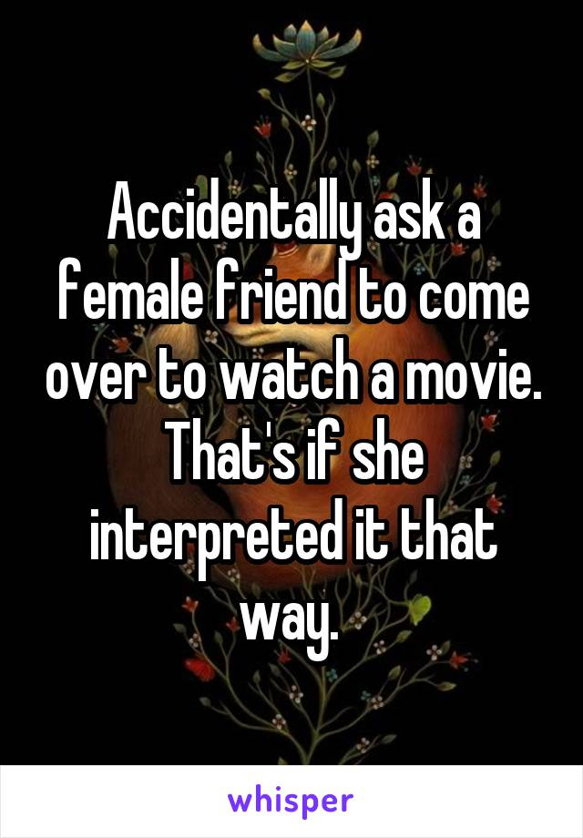 Accidentally ask a female friend to come over to watch a movie. That's if she interpreted it that way.