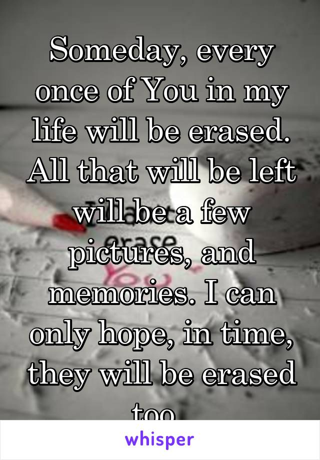 Someday, every once of You in my life will be erased. All that will be left will be a few pictures, and memories. I can only hope, in time, they will be erased too.