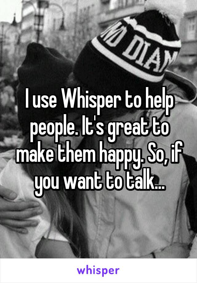 I use Whisper to help people. It's great to make them happy. So, if you want to talk...