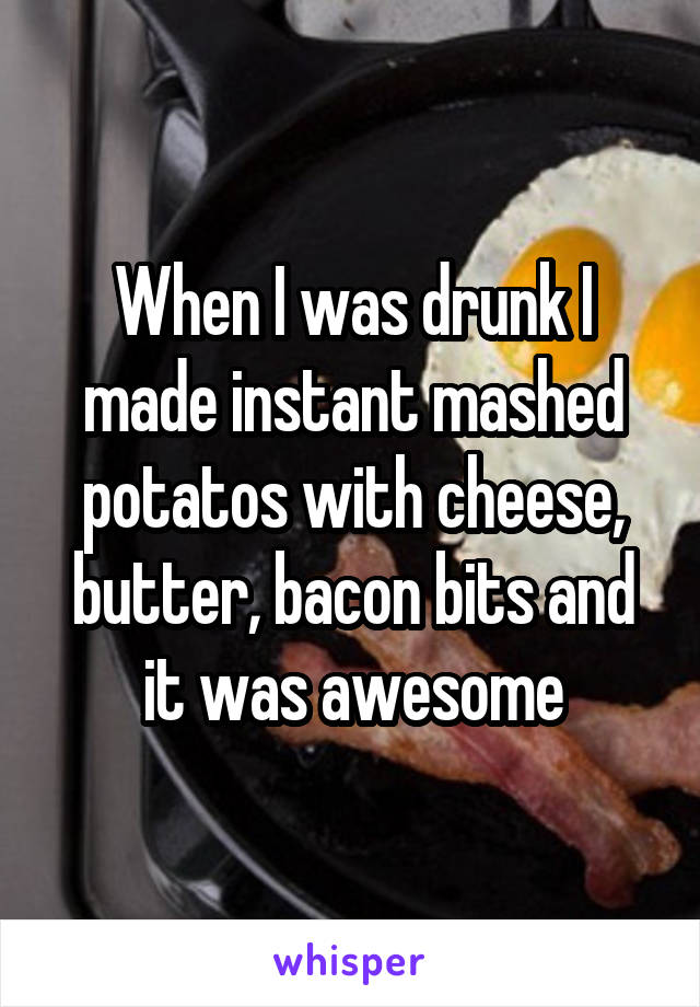 When I was drunk I made instant mashed potatos with cheese, butter, bacon bits and it was awesome