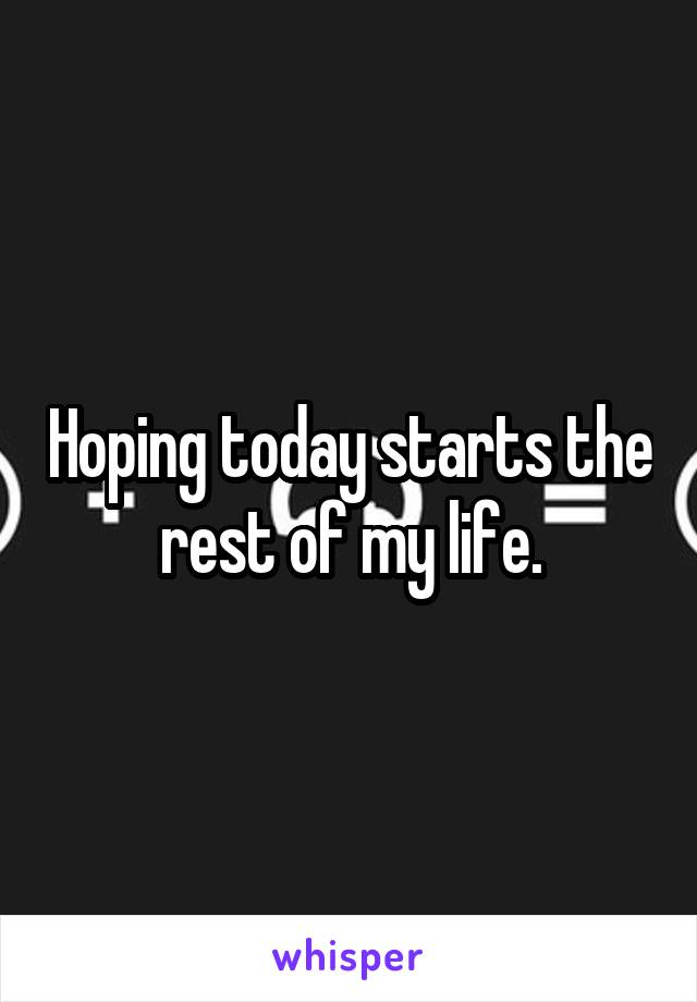Hoping today starts the rest of my life.