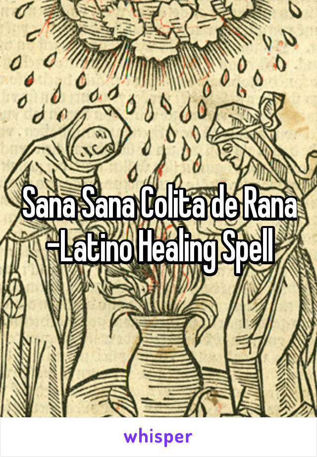Sana Sana Colita de Rana -Latino Healing Spell