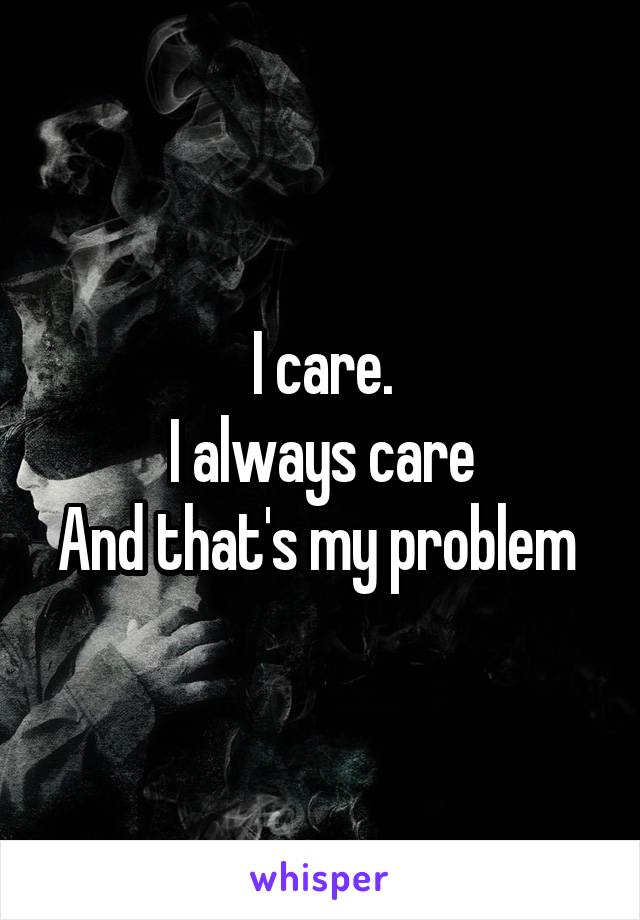 I care. I always care And that's my problem
