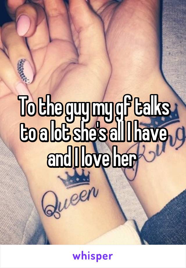 To the guy my gf talks to a lot she's all I have and I love her