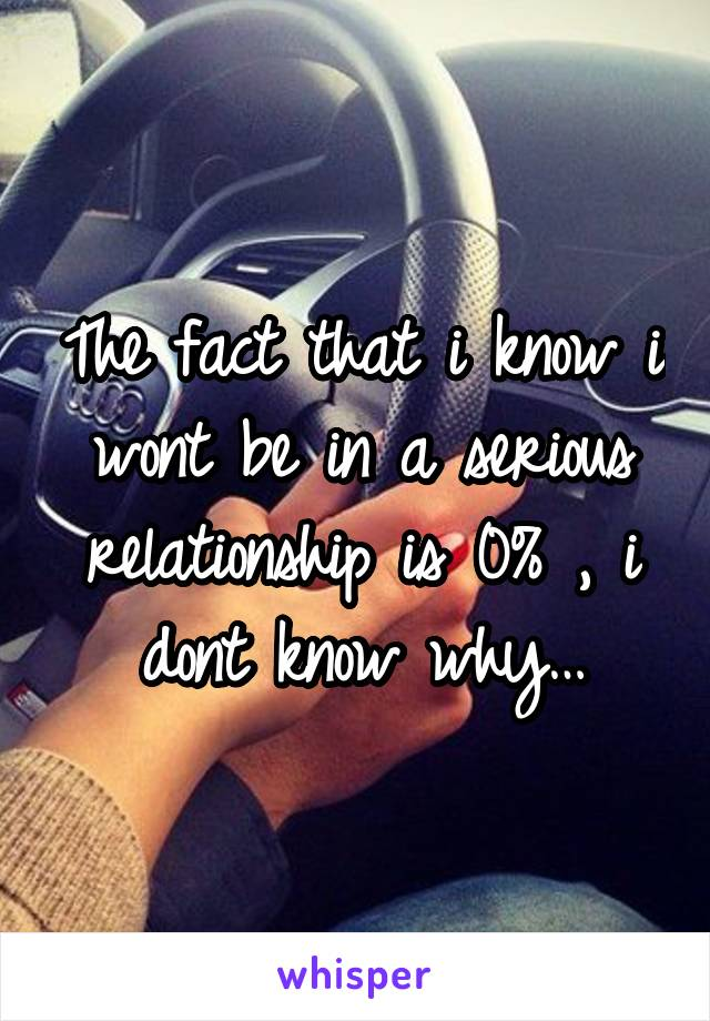 The fact that i know i wont be in a serious relationship is 0% , i dont know why…