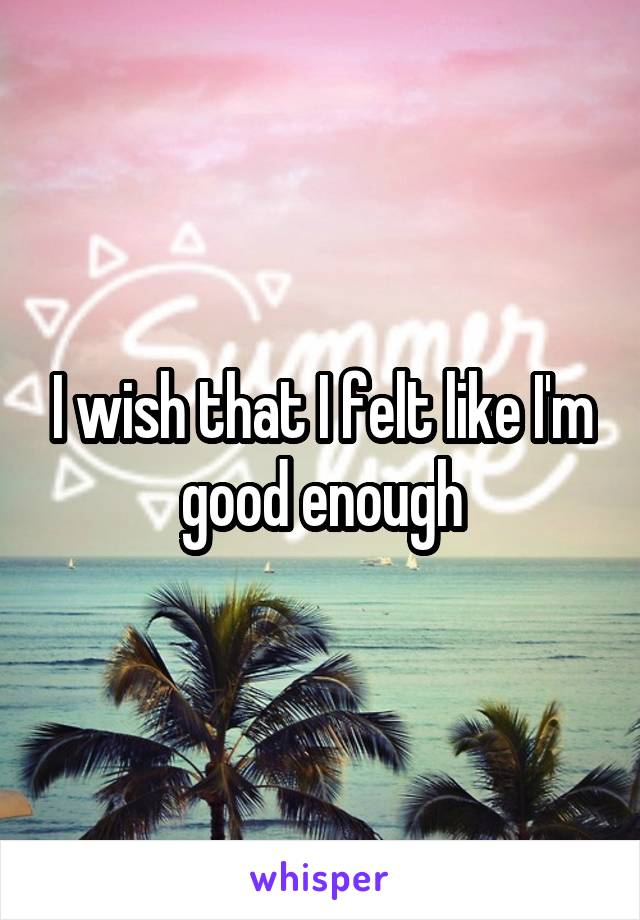 I wish that I felt like I'm good enough
