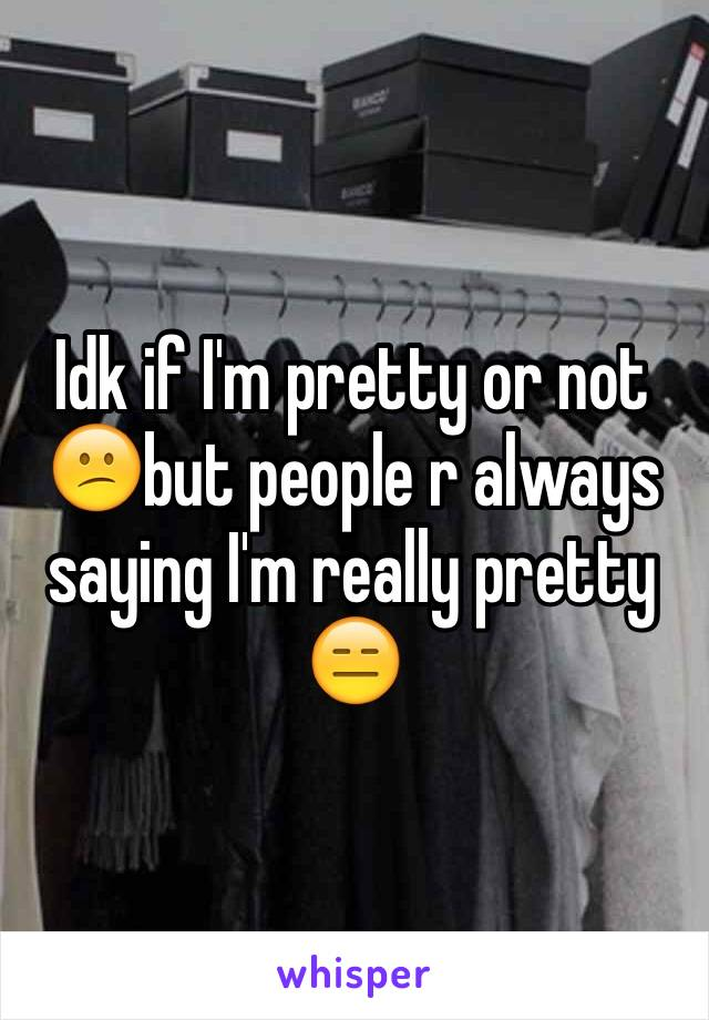 Idk if I'm pretty or not 😕but people r always saying I'm really pretty 😑