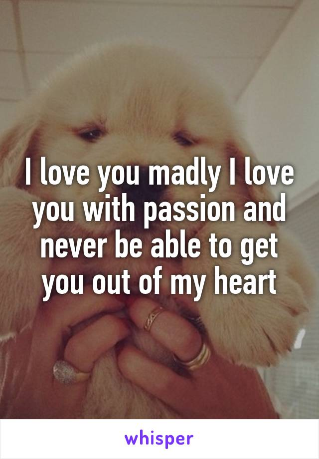 I love you madly I love you with passion and never be able to get you out of my heart