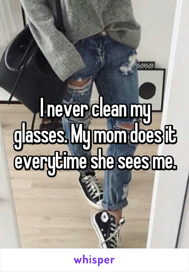 I never clean my glasses. My mom does it everytime she sees me.