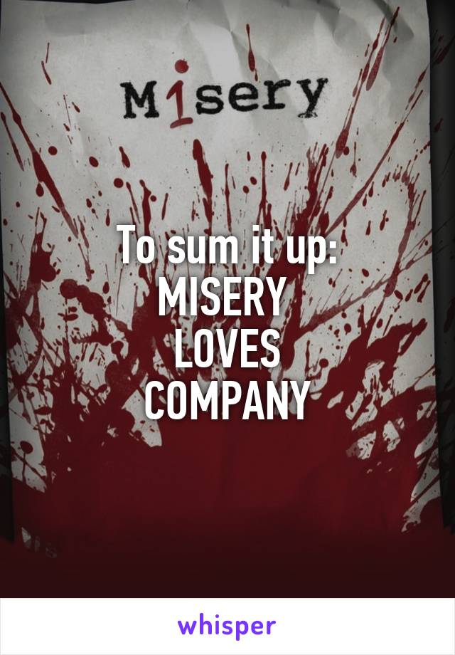 To sum it up: MISERY  LOVES COMPANY