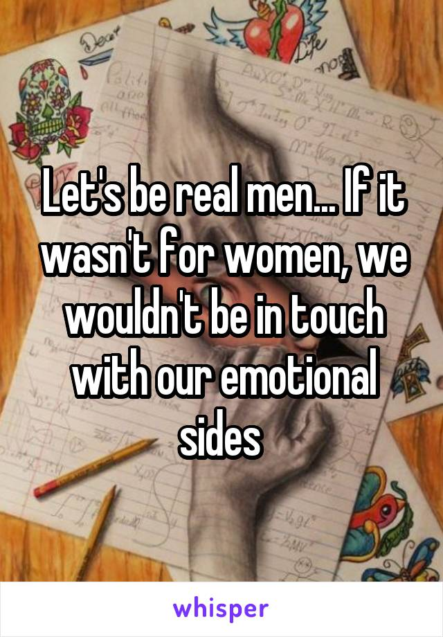 Let's be real men... If it wasn't for women, we wouldn't be in touch with our emotional sides