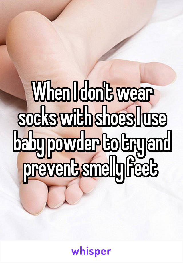 When I don't wear socks with shoes I use baby powder to try and prevent smelly feet