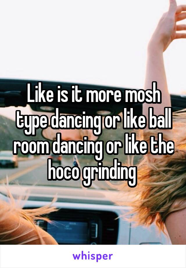 Like is it more mosh type dancing or like ball room dancing or like the hoco grinding