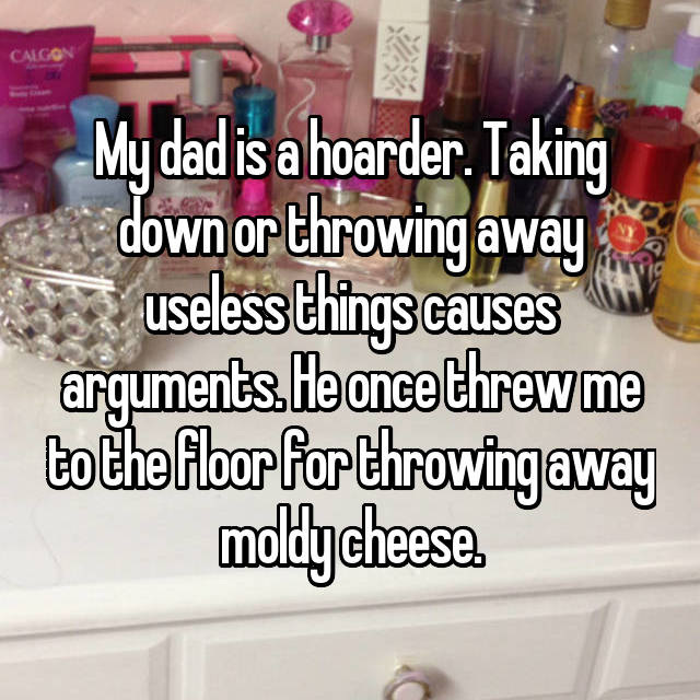 My dad is a hoarder. Taking down or throwing away useless things causes arguments. He once threw me to the floor for throwing away moldy cheese.