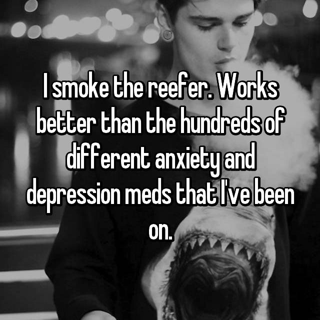 I smoke the reefer. Works better than the hundreds of different anxiety and depression meds that I've been on.