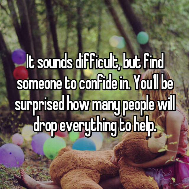It sounds difficult, but find someone to confide in. You'll be surprised how many people will drop everything to help.