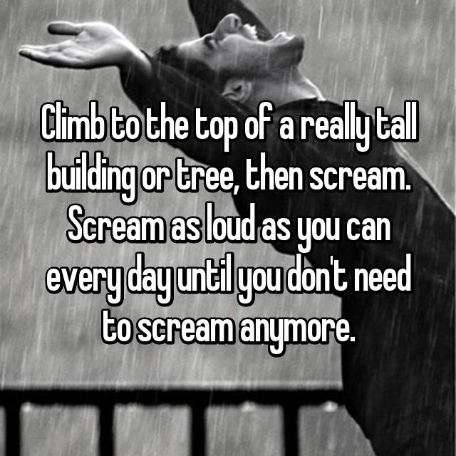 Climb to the top of a really tall building or tree, then scream. Scream as loud as you can every day until you don't need to scream anymore.