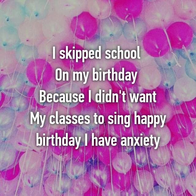 I skipped school  On my birthday  Because I didn't want My classes to sing happy birthday I have anxiety
