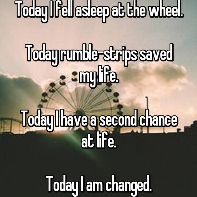 Today I fell asleep at the wheel.  Today rumble-strips saved my life.  Today I have a second chance at life.  Today I am changed.