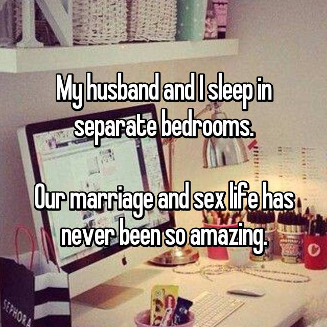 My husband and I sleep in separate bedrooms.  Our marriage and sex life has never been so amazing.