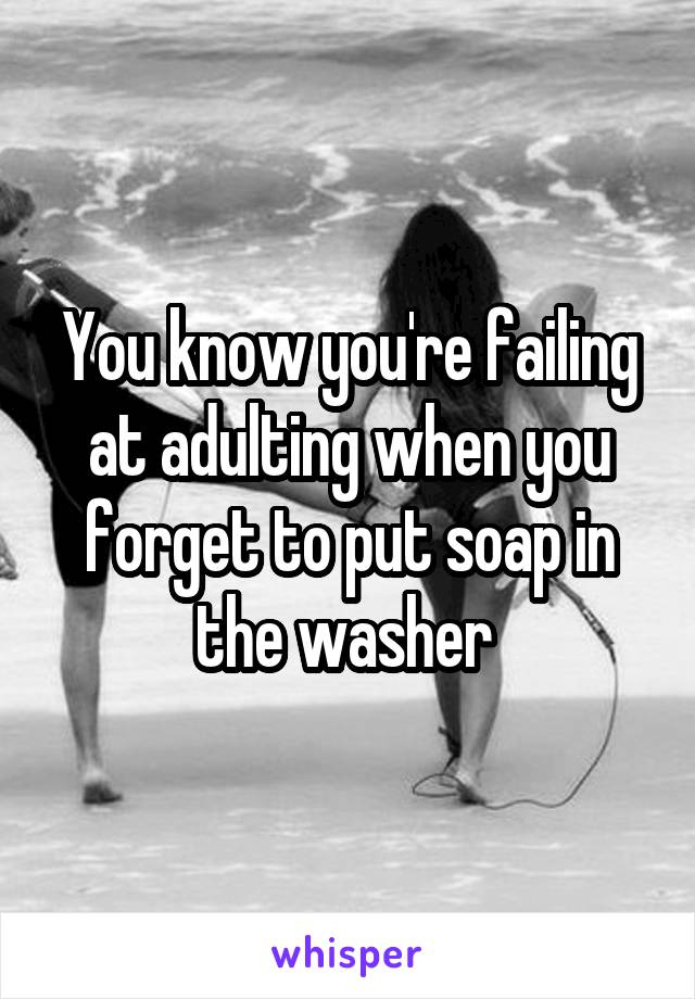You know you're failing at adulting when you forget to put soap in the washer