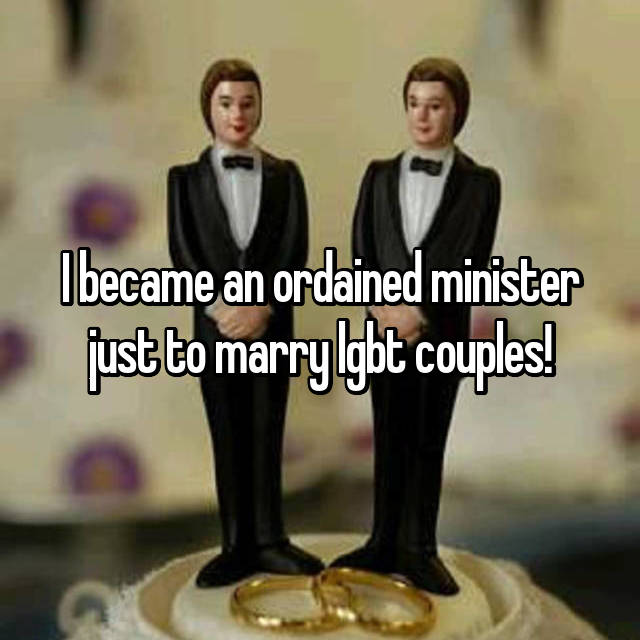 I became an ordained minister just to marry lgbt couples!