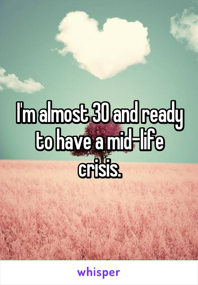 I'm almost 30 and ready to have a mid-life crisis.