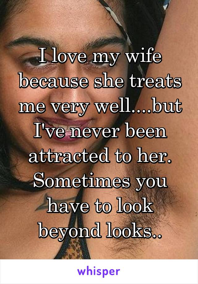 I love my wife because she treats me very well....but I've never been attracted to her. Sometimes you have to look beyond looks..