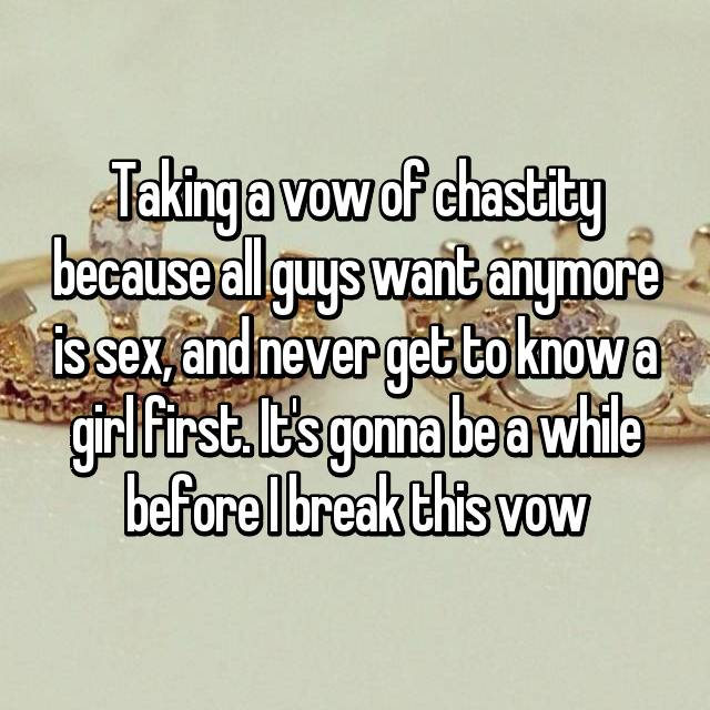 Taking a vow of chastity because all guys want anymore is sex, and never get to know a girl first. It's gonna be a while before I break this vow