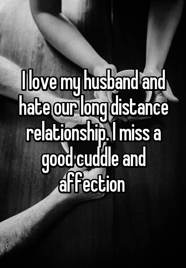 I love my husband and hate our long distance relationship  I miss a