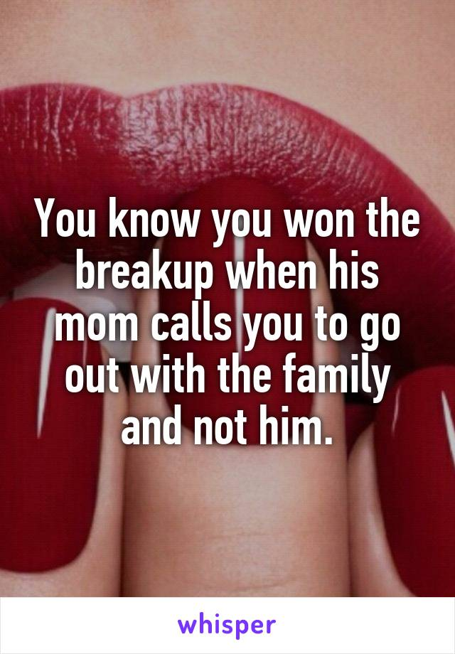 You know you won the breakup when his mom calls you to go out with the family and not him.